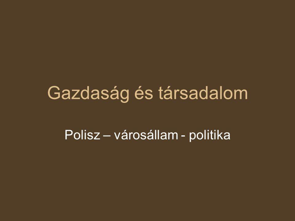 Gazdaság és társadalom Polisz – városállam - politika