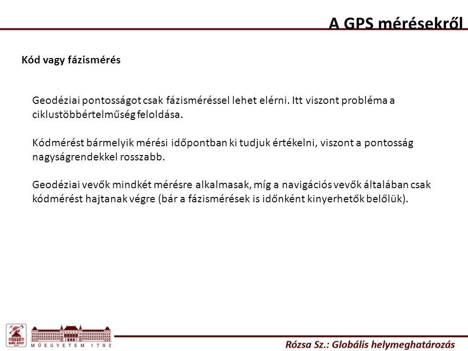 A GPS mérésekről Kód vagy fázismérés Geodéziai pontosságot csak fázisméréssel lehet elérni. Itt viszont probléma a ciklustöbbértelműség feloldása. Kód