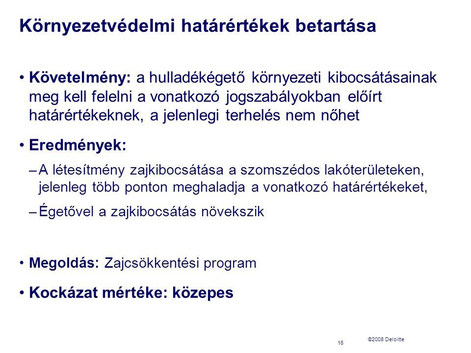©2008 Deloitte Környezetvédelmi határértékek betartása Követelmény: a hulladékégető környezeti kibocsátásainak meg kell felelni a vonatkozó jogszabályokban előírt határértékeknek, a jelenlegi terhelés nem nőhet Eredmények: –A létesítmény zajkibocsátása a szomszédos lakóterületeken, jelenleg több ponton meghaladja a vonatkozó határértékeket, –Égetővel a zajkibocsátás növekszik Megoldás: Zajcsökkentési program Kockázat mértéke: közepes 16