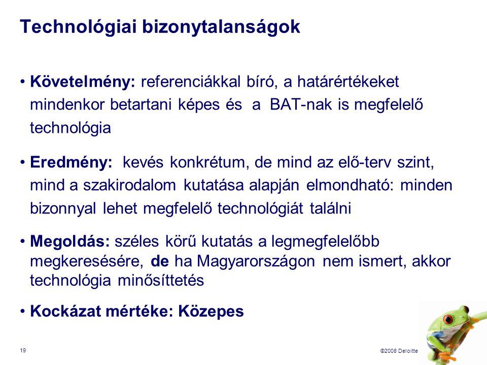 ©2008 Deloitte 19 Technológiai bizonytalanságok Követelmény: referenciákkal bíró, a határértékeket mindenkor betartani képes és a BAT-nak is megfelelő technológia Eredmény: kevés konkrétum, de mind az elő-terv szint, mind a szakirodalom kutatása alapján elmondható: minden bizonnyal lehet megfelelő technológiát találni Megoldás: széles körű kutatás a legmegfelelőbb megkeresésére, de ha Magyarországon nem ismert, akkor technológia minősíttetés Kockázat mértéke: Közepes