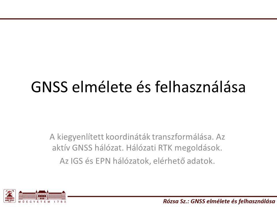 GNSS elmélete és felhasználása A kiegyenlített koordináták transzformálása. Az aktív GNSS hálózat. Hálózati RTK megoldások. Az IGS és EPN hálózatok, e