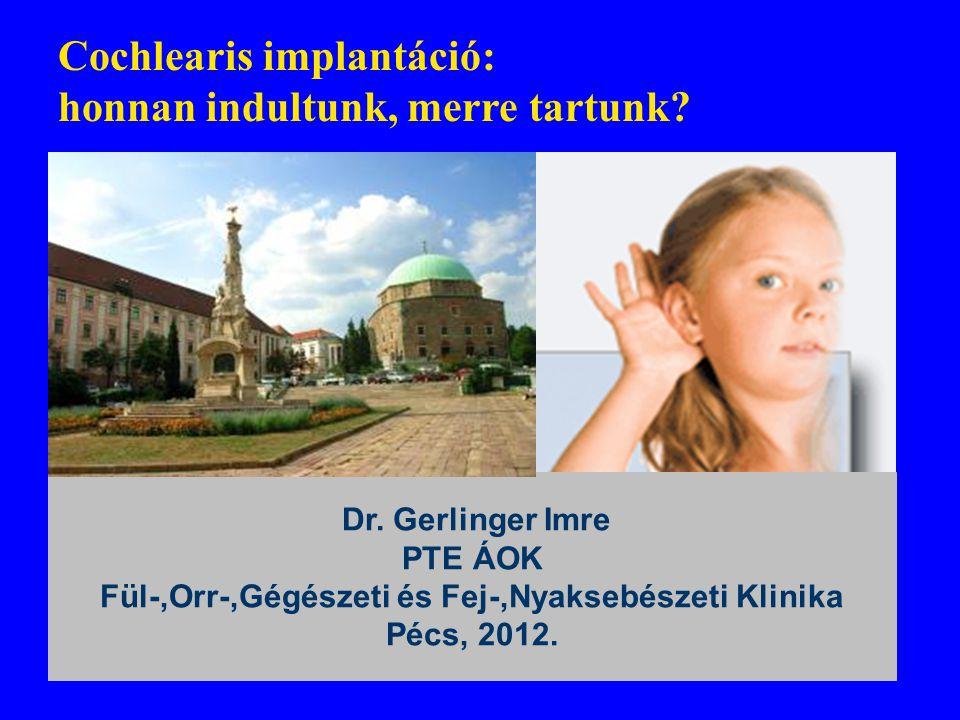 Cochlearis implantáció: honnan indultunk, merre tartunk? ) A fejlődés iránya Kitekintés a jövőbe Dr. Gerlinger Imre PTE ÁOK Fül-,Orr-,Gégészeti és Fej