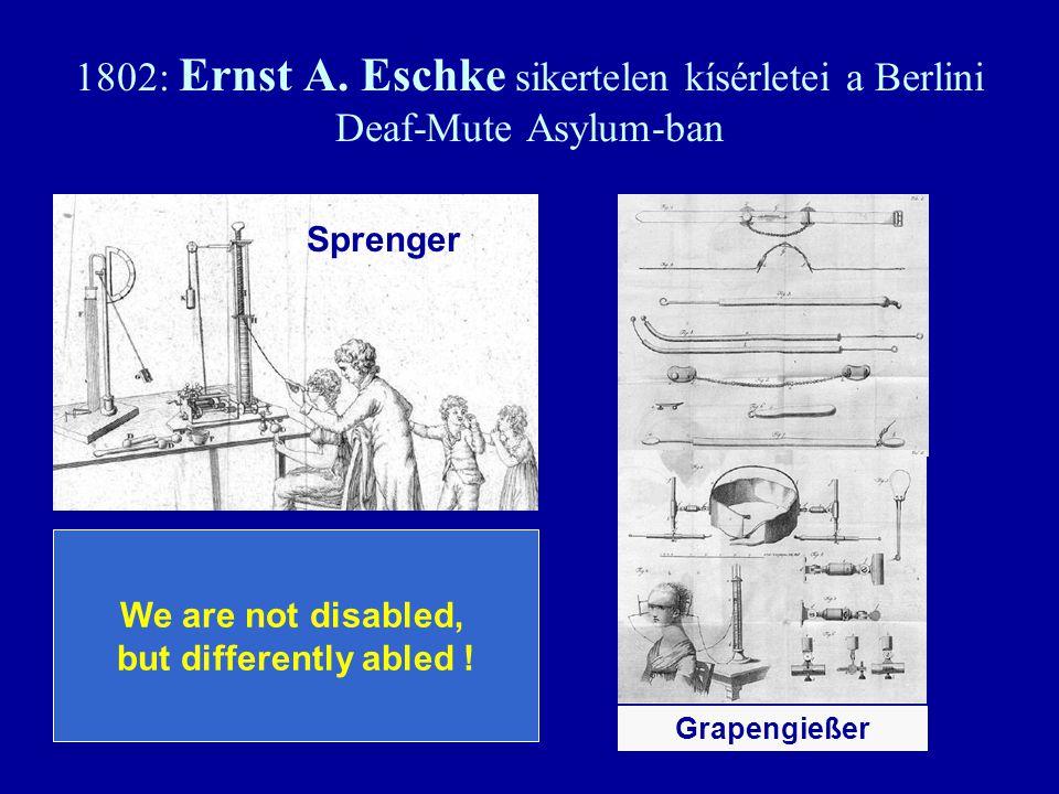 1802: Ernst A. Eschke sikertelen kísérletei a Berlini Deaf-Mute Asylum-ban We are not disabled, but differently abled ! Sprenger Grapengießer