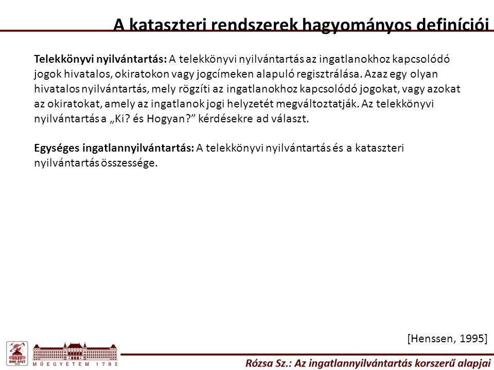 A kataszteri rendszerek hagyományos definíciói [Henssen, 1995] Telekkönyvi nyilvántartás: A telekkönyvi nyilvántartás az ingatlanokhoz kapcsolódó jogok hivatalos, okiratokon vagy jogcímeken alapuló regisztrálása.