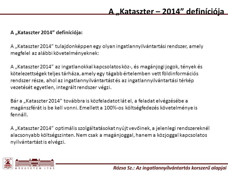 """A """"Kataszter – 2014 definíciója A """"Kataszter 2014 definíciója: A """"Kataszter 2014 tulajdonképpen egy olyan ingatlannyilvántartási rendszer, amely megfelel az alábbi követelményeknek: A """"Kataszter 2014 az ingatlanokkal kapcsolatos köz-, és magánjogi jogok, tények és kötelezettségek teljes tárháza, amely egy tágabb értelemben vett földinformációs rendszer része, ahol az ingatlannyilvántartást és az ingatlannyilvántartási térkép vezetését egyetlen, integrált rendszer végzi."""