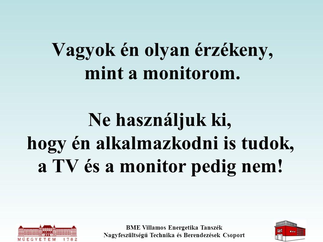 BME Villamos Energetika Tanszék Nagyfeszültségű Technika és Berendezések Csoport Vagyok én olyan érzékeny, mint a monitorom. Ne használjuk ki, hogy én