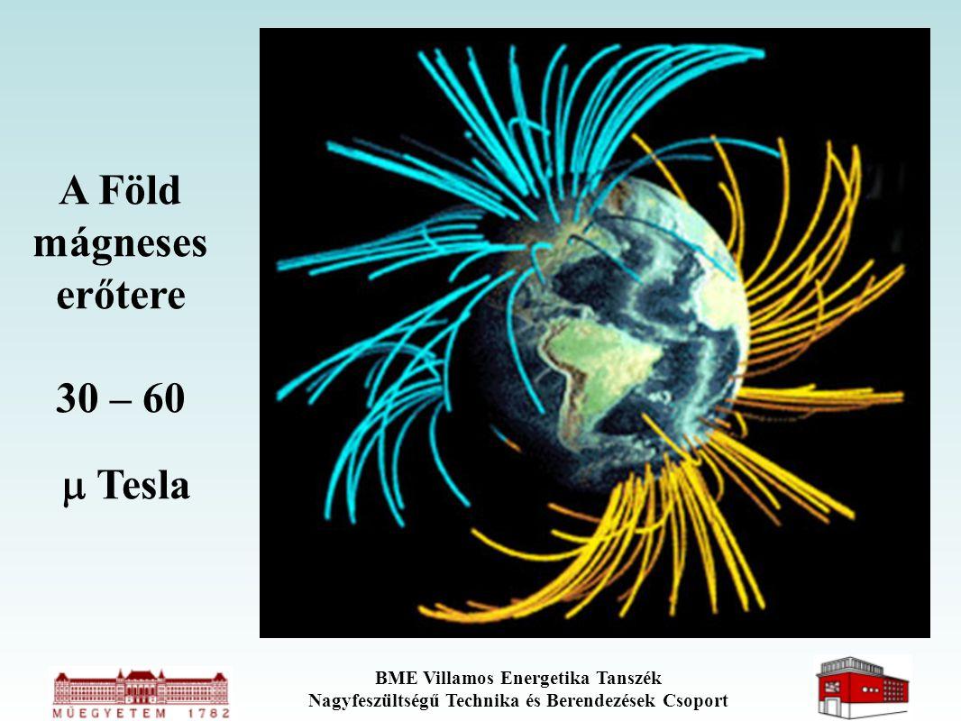 BME Villamos Energetika Tanszék Nagyfeszültségű Technika és Berendezések Csoport A Föld mágneses erőtere 30 – 60  Tesla