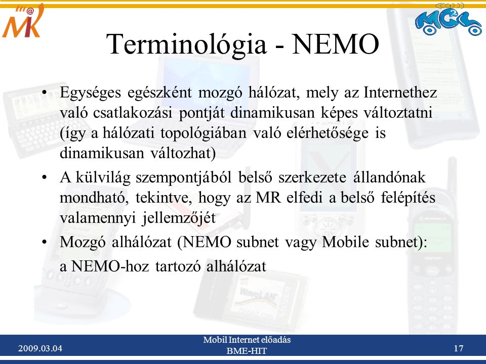 2009.03.04 Mobil Internet előadás BME-HIT 17 Egységes egészként mozgó hálózat, mely az Internethez való csatlakozási pontját dinamikusan képes változtatni (így a hálózati topológiában való elérhetősége is dinamikusan változhat) A külvilág szempontjából belső szerkezete állandónak mondható, tekintve, hogy az MR elfedi a belső felépítés valamennyi jellemzőjét Mozgó alhálózat (NEMO subnet vagy Mobile subnet): a NEMO-hoz tartozó alhálózat Terminológia - NEMO