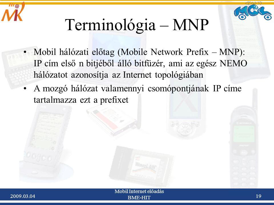 2009.03.04 Mobil Internet előadás BME-HIT 19 Mobil hálózati előtag (Mobile Network Prefix – MNP): IP cím első n bitjéből álló bitfüzér, ami az egész NEMO hálózatot azonosítja az Internet topológiában A mozgó hálózat valamennyi csomópontjának IP címe tartalmazza ezt a prefixet Terminológia – MNP