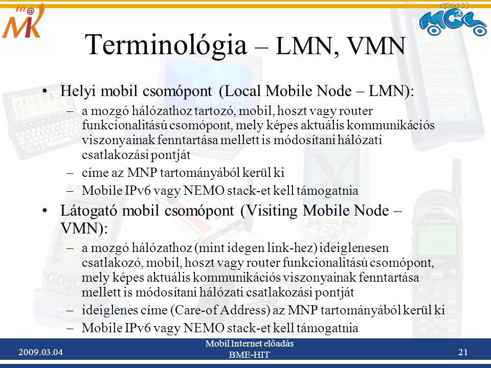 2009.03.04 Mobil Internet előadás BME-HIT 21 Terminológia – LMN, VMN Helyi mobil csomópont (Local Mobile Node – LMN): –a mozgó hálózathoz tartozó, mobil, hoszt vagy router funkcionalitású csomópont, mely képes aktuális kommunikációs viszonyainak fenntartása mellett is módosítani hálózati csatlakozási pontját –címe az MNP tartományából kerül ki –Mobile IPv6 vagy NEMO stack-et kell támogatnia Látogató mobil csomópont (Visiting Mobile Node – VMN): –a mozgó hálózathoz (mint idegen link-hez) ideiglenesen csatlakozó, mobil, hoszt vagy router funkcionalitású csomópont, mely képes aktuális kommunikációs viszonyainak fenntartása mellett is módosítani hálózati csatlakozási pontját –ideiglenes címe (Care-of Address) az MNP tartományából kerül ki –Mobile IPv6 vagy NEMO stack-et kell támogatnia