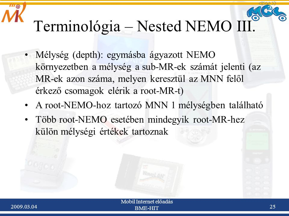 2009.03.04 Mobil Internet előadás BME-HIT 25 Mélység (depth): egymásba ágyazott NEMO környezetben a mélység a sub-MR-ek számát jelenti (az MR-ek azon száma, melyen keresztül az MNN felől érkező csomagok elérik a root-MR-t) A root-NEMO-hoz tartozó MNN 1 mélységben található Több root-NEMO esetében mindegyik root-MR-hez külön mélységi értékek tartoznak Terminológia – Nested NEMO III.