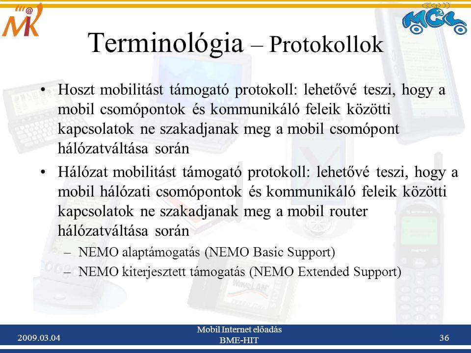 2009.03.04 Mobil Internet előadás BME-HIT 36 Terminológia – Protokollok Hoszt mobilitást támogató protokoll: lehetővé teszi, hogy a mobil csomópontok és kommunikáló feleik közötti kapcsolatok ne szakadjanak meg a mobil csomópont hálózatváltása során Hálózat mobilitást támogató protokoll: lehetővé teszi, hogy a mobil hálózati csomópontok és kommunikáló feleik közötti kapcsolatok ne szakadjanak meg a mobil router hálózatváltása során –NEMO alaptámogatás (NEMO Basic Support) –NEMO kiterjesztett támogatás (NEMO Extended Support)