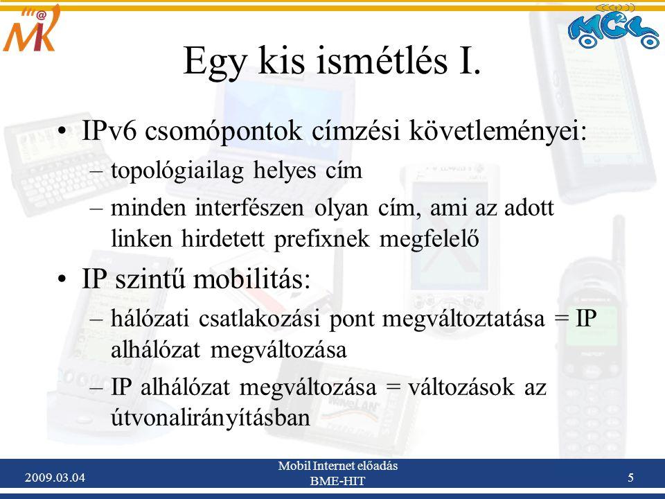 2009.03.04 Mobil Internet előadás BME-HIT 6 A fentiekhez a jelenlegi TCP/IP modellt adaptálni kell: –eredetileg az Internetet fix csomópontok használatára tervezték –megsértették a rétegek függetlenségének elvét (az IP cím a hálózati és a szállítási rétegben is használatos) –az IP cím szemantikailag túlterhelt: interfész azonosító szerep (identifier) topológiai helymeghatározó szerep (locator) –az IP cím on-the-fly módosítása megszakítja a futó kapcsolatokat –az IP cím változatlanul hagyása alhálózat váltásnál a routing mechanizmusokban hibákat okoz Mobilitást támogató kiegészítésekre van szükség.