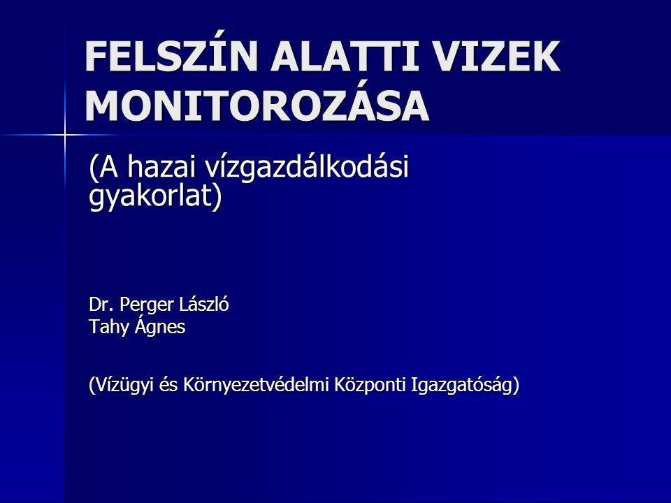 FELSZÍN ALATTI VIZEK MONITOROZÁSA (A hazai vízgazdálkodási gyakorlat) Dr. Perger László Tahy Ágnes (Vízügyi és Környezetvédelmi Központi Igazgatóság)
