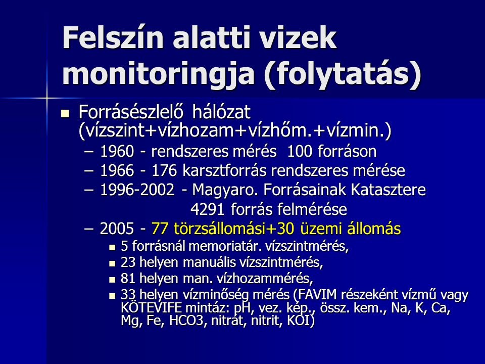 Felszín alatti vizek monitoringja (vízbázisvédelem) 1994 – távlati vízbázisokon kijelölt monitoringhálózat kiépítésének megkezdése 1994 – távlati vízbázisokon kijelölt monitoringhálózat kiépítésének megkezdése –kísérleti telepi próbakutak (vízszint mérés) –áramlásváltozást figyelő kutak, kútcsoportok (vízszint és vízminőség figyelés + trícium mérés) –feltárt szennyezőforrásokat figyelő kutak (vízszint és vízminőség figyelés) –korábbi vízkutatásokból visszamaradt védőterületre eső kutak (vízszint mérés) –módszertani útmutató és üzemeltetési szabályzat a monitoring hálózat üzemeltetésére vízminőségi komponenskörre vízminőségi komponenskörre vízmintavétel gyakoriságára vízmintavétel gyakoriságára adatok feldolgozására és értékelésére adatok feldolgozására és értékelésére 2005 -- 743 talajvízszintészlelő/felszínközeli 2005 -- 743 talajvízszintészlelő/felszínközeli -- 200 felszínalatti monitoring kút -- 200 felszínalatti monitoring kút –620 helyen vízszintmérés –570 helyen vízminőségvizsgálat