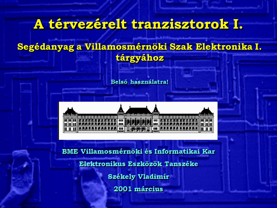 A térvezérelt tranzisztorok I. BME Villamosmérnöki és Informatikai Kar Elektronikus Eszközök Tanszéke Székely Vladimír 2001 március BME Villamosmérnök
