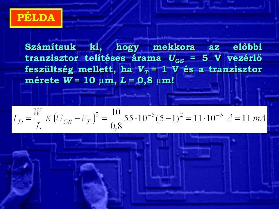 PÉLDA Számítsuk ki, hogy mekkora az előbbi tranzisztor telítéses árama U GS = 5 V vezérlő feszültség mellett, ha V T = 1 V és a tranzisztor mérete W =