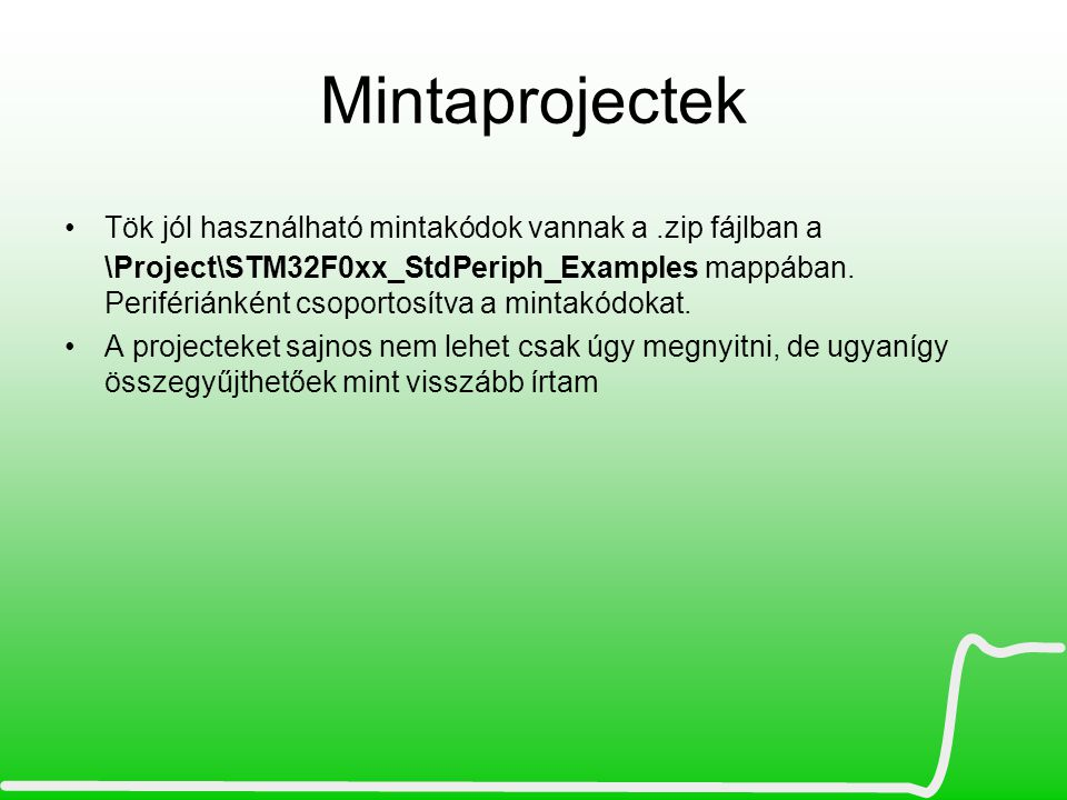 Mintaprojectek Tök jól használható mintakódok vannak a.zip fájlban a \Project\STM32F0xx_StdPeriph_Examples mappában. Perifériánként csoportosítva a mi