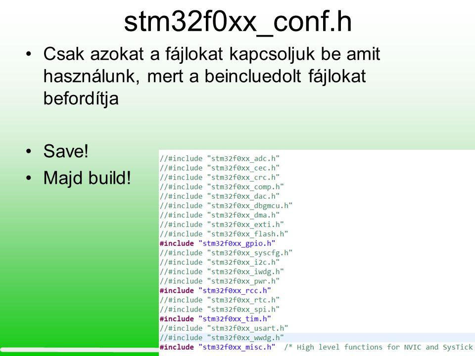 stm32f0xx_conf.h Csak azokat a fájlokat kapcsoljuk be amit használunk, mert a beincluedolt fájlokat befordítja Save! Majd build!