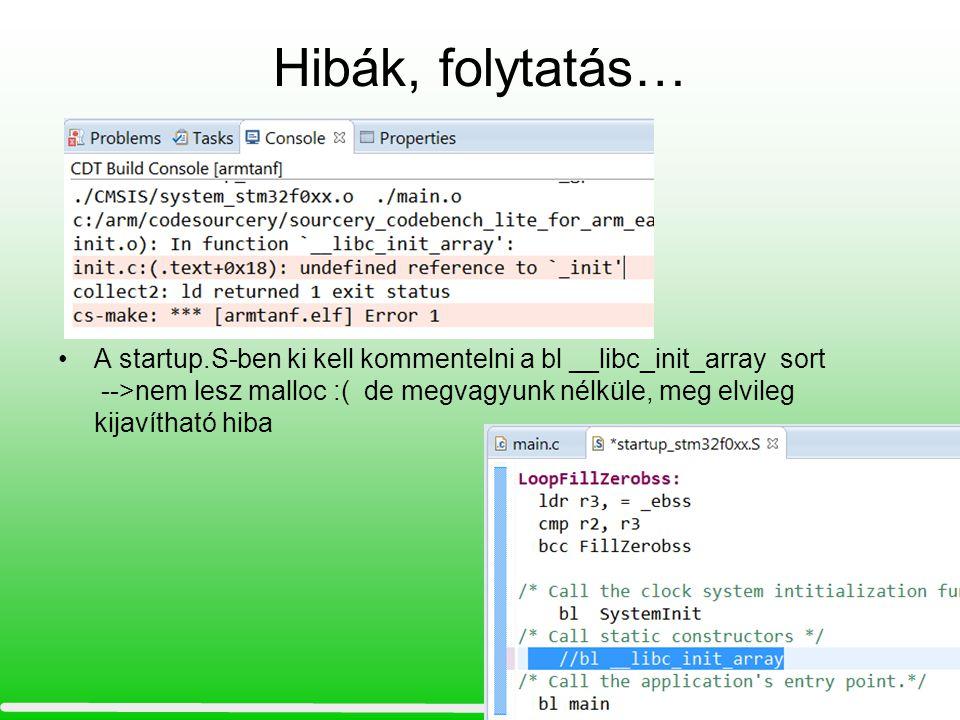 Hibák, folytatás… A startup.S-ben ki kell kommentelni a bl __libc_init_array sort -->nem lesz malloc :( de megvagyunk nélküle, meg elvileg kijavítható