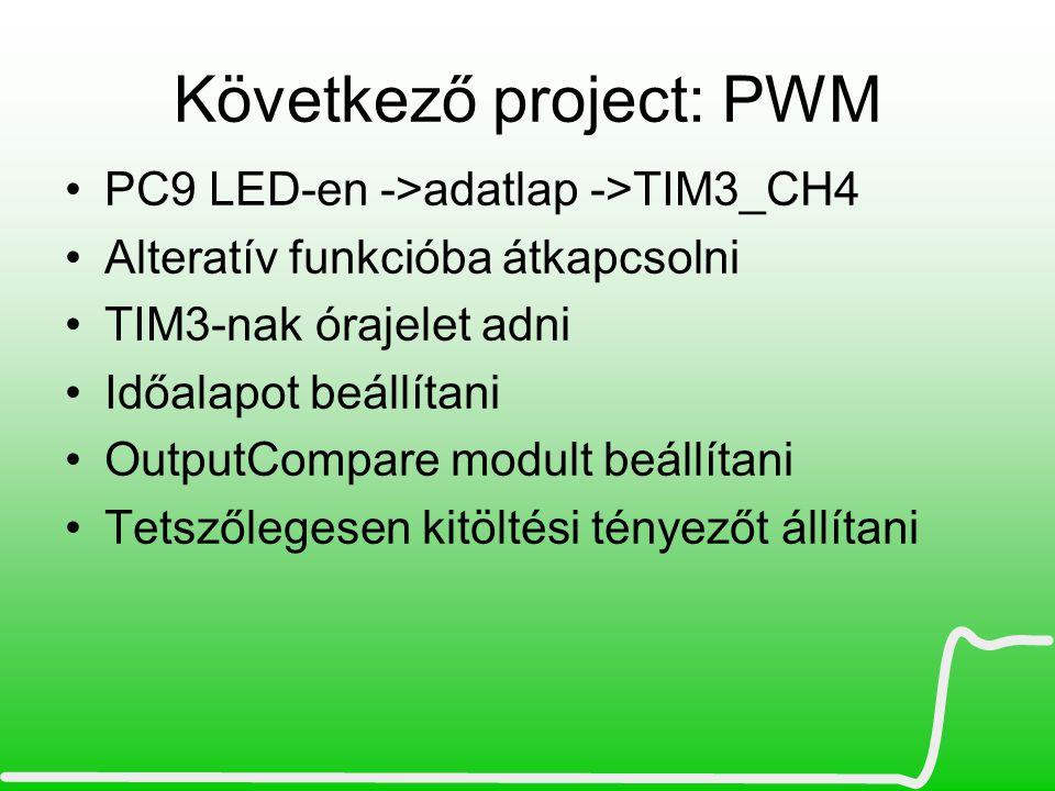 Következő project: PWM PC9 LED-en ->adatlap ->TIM3_CH4 Alteratív funkcióba átkapcsolni TIM3-nak órajelet adni Időalapot beállítani OutputCompare modul