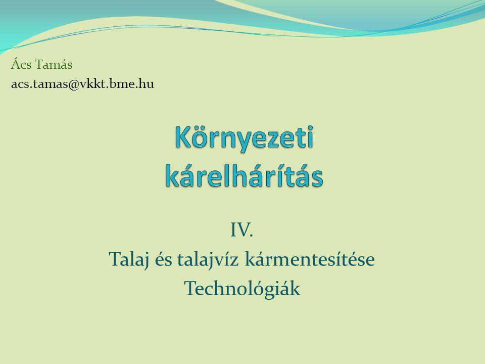 Ács Tamás acs.tamas@vkkt.bme.hu IV. Talaj és talajvíz kármentesítése Technológiák