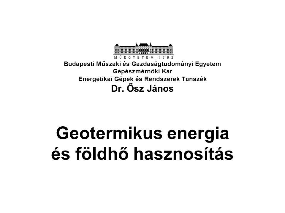 Budapesti Műszaki és Gazdaságtudományi Egyetem Gépészmérnöki Kar Energetikai Gépek és Rendszerek Tanszék Dr. Ősz János Geotermikus energia és földhő h