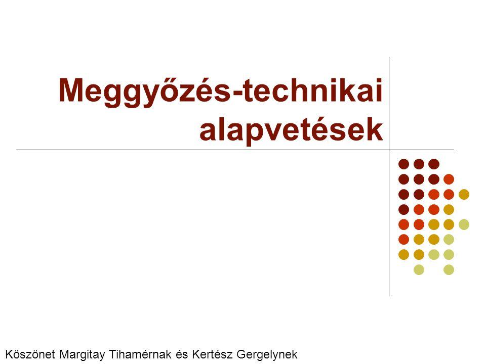 Meggyőzés-technikai alapvetések Köszönet Margitay Tihamérnak és Kertész Gergelynek