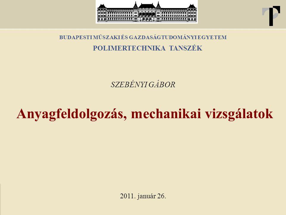 BUDAPESTI MŰSZAKI ÉS GAZDASÁGTUDOMÁNYI EGYETEM Anyagfeldolgozás, mechanikai vizsgálatok SZEBÉNYI GÁBOR 2011. január 26. POLIMERTECHNIKA TANSZÉK