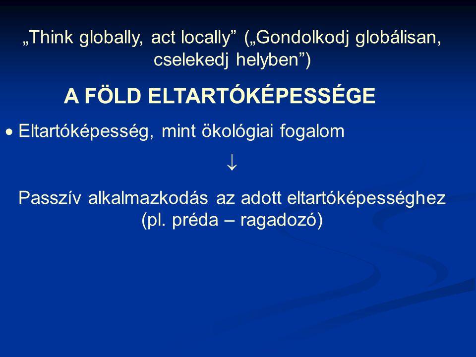 """""""Think globally, act locally (""""Gondolkodj globálisan, cselekedj helyben ) A FÖLD ELTARTÓKÉPESSÉGE  Eltartóképesség, mint ökológiai fogalom  Passzív alkalmazkodás az adott eltartóképességhez (pl."""