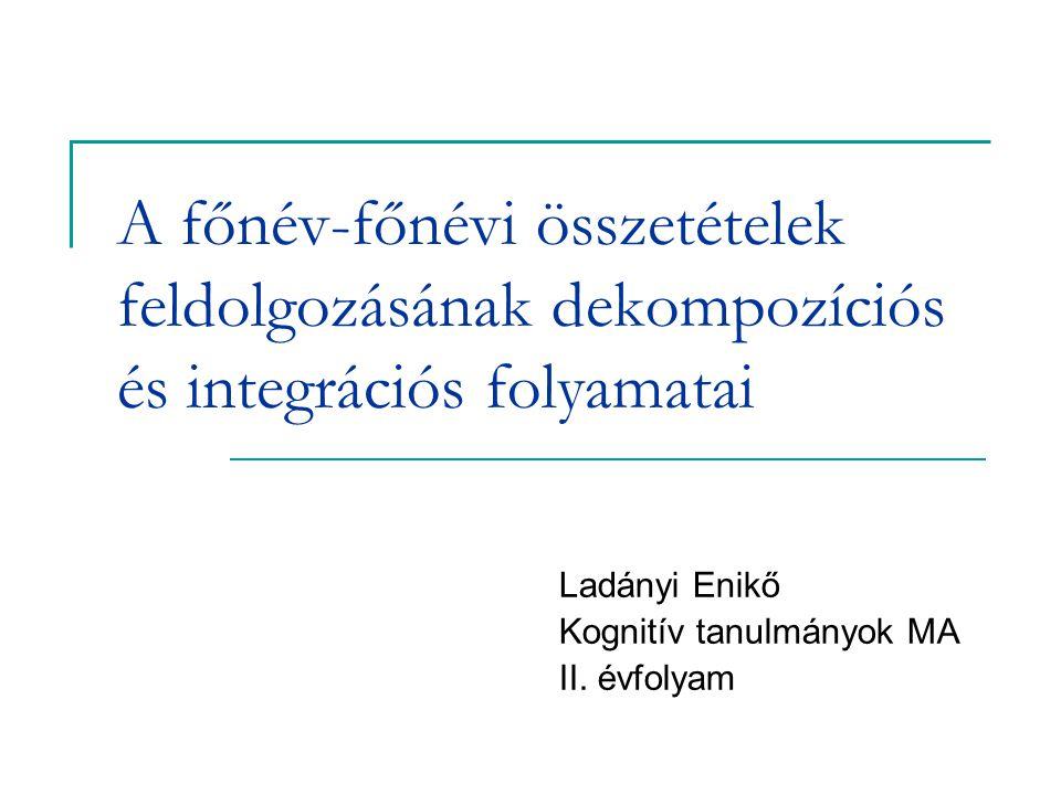 A főnév-főnévi összetételek feldolgozásának dekompozíciós és integrációs folyamatai Ladányi Enikő Kognitív tanulmányok MA II.