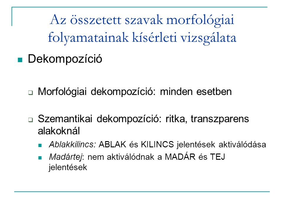 Az összetett szavak morfológiai folyamatainak kísérleti vizsgálata Dekompozíció  Morfológiai dekompozíció: minden esetben  Szemantikai dekompozíció: ritka, transzparens alakoknál Ablakkilincs: ABLAK és KILINCS jelentések aktiválódása Madártej: nem aktiválódnak a MADÁR és TEJ jelentések