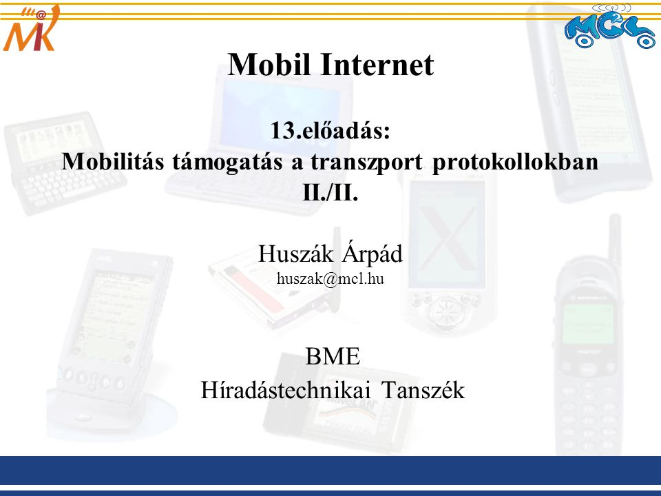 Mobil Internet 13.előadás: Mobilitás támogatás a transzport protokollokban II./II. Huszák Árpád huszak@mcl.hu BME Híradástechnikai Tanszék