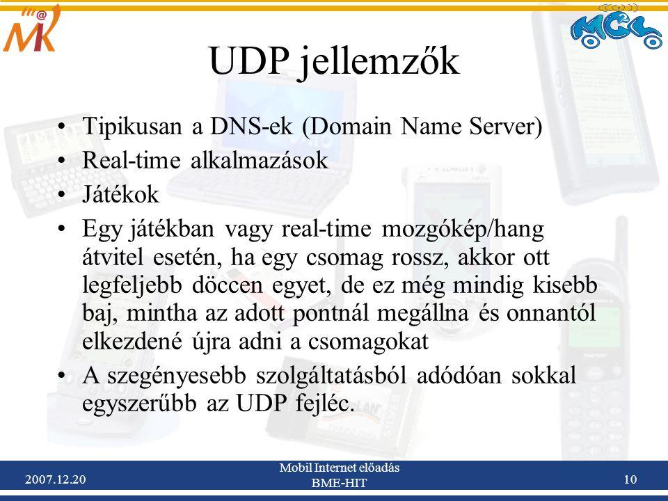 2007.12.20 Mobil Internet előadás BME-HIT 10 UDP jellemzők Tipikusan a DNS-ek (Domain Name Server) Real-time alkalmazások Játékok Egy játékban vagy re