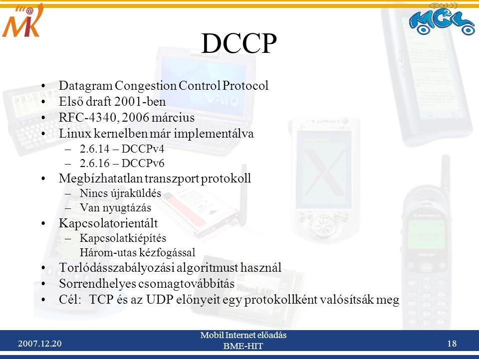 2007.12.20 Mobil Internet előadás BME-HIT 18 DCCP Datagram Congestion Control Protocol Első draft 2001-ben RFC-4340, 2006 március Linux kernelben már