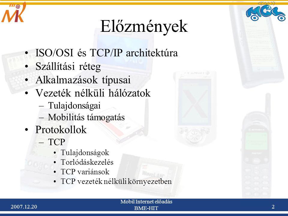 2007.12.20 Mobil Internet előadás BME-HIT 23 DCCP mobilitás kezelése és multihoming Az eredeti szabvány (RFC-4340) nem foglalkozik mobilitási kérdésekkel Az igény azonban felmerült, és ajánlások már megjelentek –draft-kohler-dccp-mobility-00.txt (Datagram Congestion Control Protocol Mobility and Multihoming ), July 2004 Követelmények –Az IP címváltás előzetes jelzése nem szükséges –Támadásbiztos megoldás kell –Szabad mozgás a különböző NAT (Network Address Translation) domainek között –Titkosítás megengedett maradjon Megoldási javaslat (draft-kohler-dccp-mobility-00.txt) –Új csomagtípusra van szükség (DCCP-Move) –egyéb azonosítókra (Mobility Capable, Mobility ID)