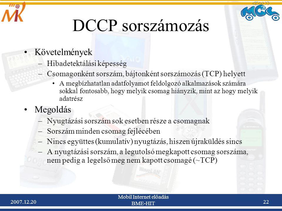 2007.12.20 Mobil Internet előadás BME-HIT 22 DCCP sorszámozás Követelmények –Hibadetektálási képesség –Csomagonként sorszám, bájtonként sorszámozás (T