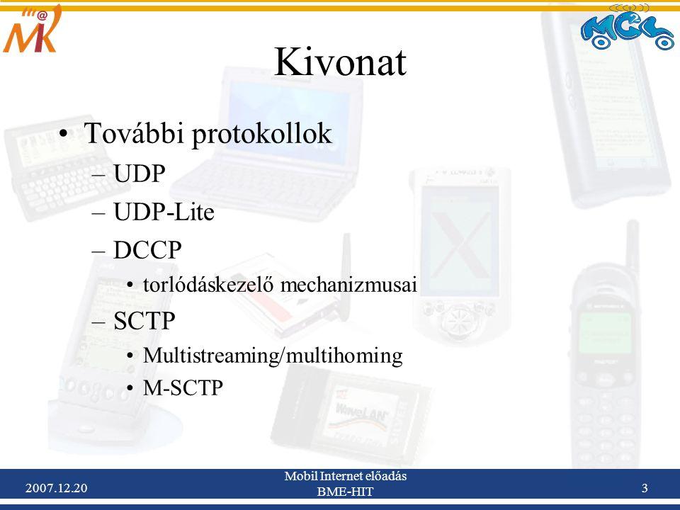 2007.12.20 Mobil Internet előadás BME-HIT 24 DCCP torlódásszabályozás Lehetőség van a választásra –Sőt az algoritmus kommunikáció közben is megváltoztatható Jelenleg elérhető torlódáskezelő algoritmusok: –CCID2: TCP-like RFC-4341 Slow start, AIMD (Additive Increase, Multiplicative Decrease), csomagvesztési esemény Hasonló mint a TCP + SACK Hirtelen sebességingadozás –CCID3: TFRC RFC-4342 Kiegyensúlyozottabb mint az AIMD