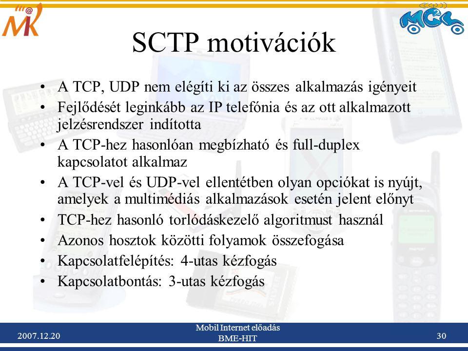 2007.12.20 Mobil Internet előadás BME-HIT 30 SCTP motivációk A TCP, UDP nem elégíti ki az összes alkalmazás igényeit Fejlődését leginkább az IP telefó