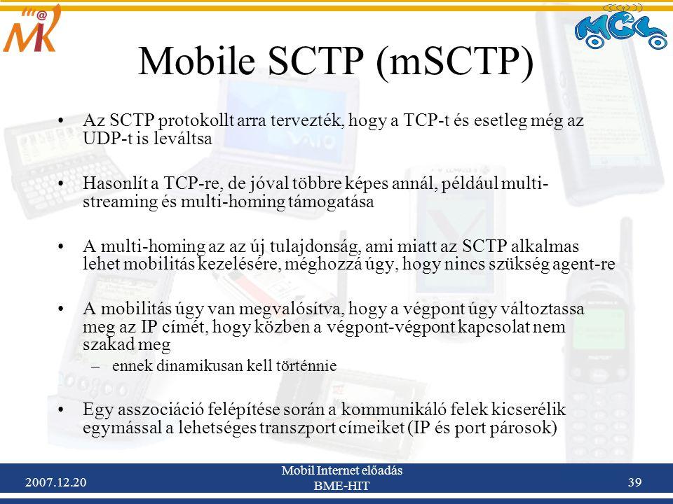 2007.12.20 Mobil Internet előadás BME-HIT 39 Mobile SCTP (mSCTP) Az SCTP protokollt arra tervezték, hogy a TCP-t és esetleg még az UDP-t is leváltsa H