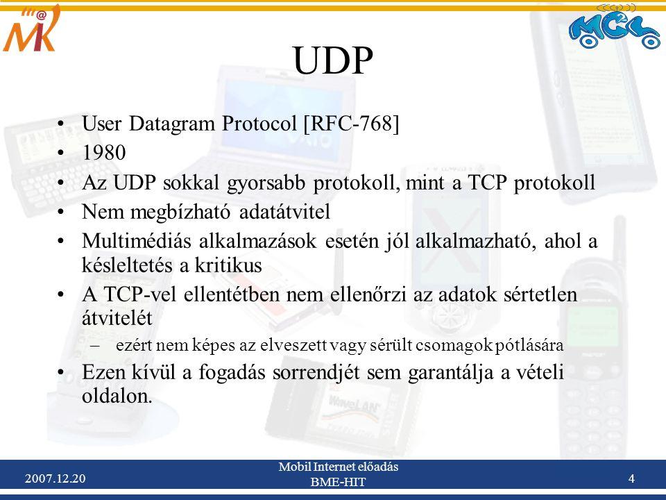 2007.12.20 Mobil Internet előadás BME-HIT 15 UDP-Lite Az alkalmazások egy csoportja kezelni tudja a hibás csomagokat is A felhasználó által megfigyelhető minőség jobb lesz, ha a hibás csomagok nem kerülnek eldobásra, hanem az alkalmazásig eljutnak a hibás csomagok –Több hang és video codec is ehhez az alkalmazás csoportba tartozik: ITU-H.263 ITU-H.265 MPEG-4 video codec (ISO-14496) –Ezek a kódolók jobb minőséget nyújtanak hibás csomagok kezelésével, mint ha egyáltalán nincs is csomag.