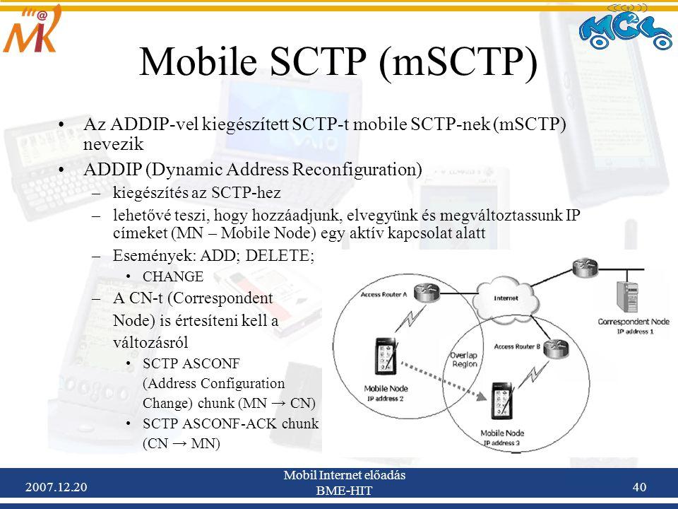 2007.12.20 Mobil Internet előadás BME-HIT 40 Mobile SCTP (mSCTP) Az ADDIP-vel kiegészített SCTP-t mobile SCTP-nek (mSCTP) nevezik ADDIP (Dynamic Addre