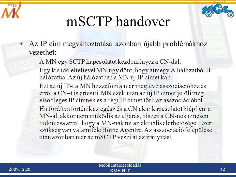 2007.12.20 Mobil Internet előadás BME-HIT 42 mSCTP handover Az IP cím megváltoztatása azonban újabb problémákhoz vezethet: –A MN egy SCTP kapcsolatot
