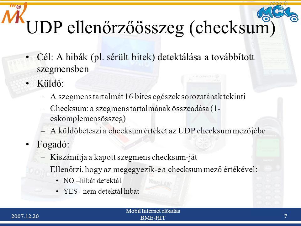 2007.12.20 Mobil Internet előadás BME-HIT 7 UDP ellenőrzőösszeg (checksum) Cél: A hibák (pl. sérült bitek) detektálása a továbbított szegmensben Küldő