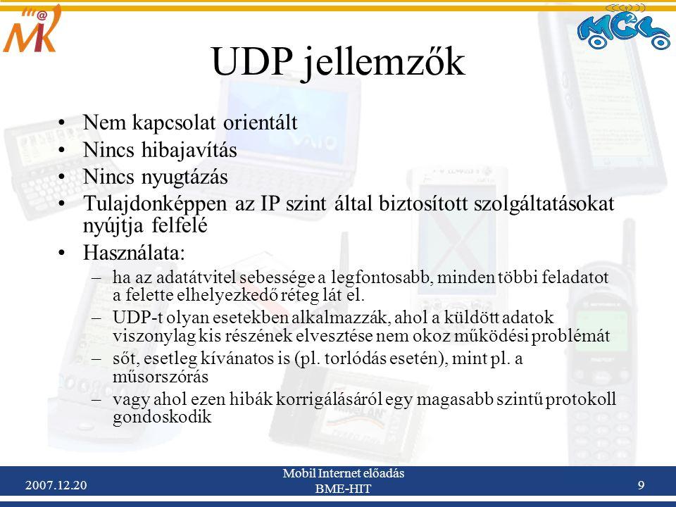 2007.12.20 Mobil Internet előadás BME-HIT 30 SCTP motivációk A TCP, UDP nem elégíti ki az összes alkalmazás igényeit Fejlődését leginkább az IP telefónia és az ott alkalmazott jelzésrendszer indította A TCP-hez hasonlóan megbízható és full-duplex kapcsolatot alkalmaz A TCP-vel és UDP-vel ellentétben olyan opciókat is nyújt, amelyek a multimédiás alkalmazások esetén jelent előnyt TCP-hez hasonló torlódáskezelő algoritmust használ Azonos hosztok közötti folyamok összefogása Kapcsolatfelépítés: 4-utas kézfogás Kapcsolatbontás: 3-utas kézfogás