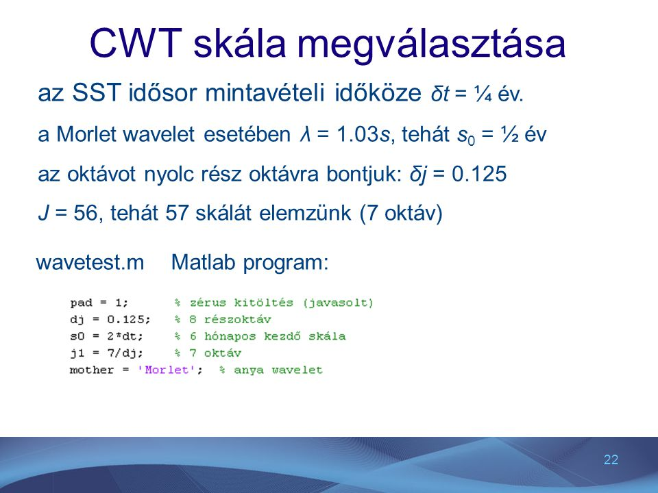 22 CWT skála megválasztása az SST idősor mintavételi időköze δt = ¼ év. a Morlet wavelet esetében λ = 1.03s, tehát s 0 = ½ év az oktávot nyolc rész ok