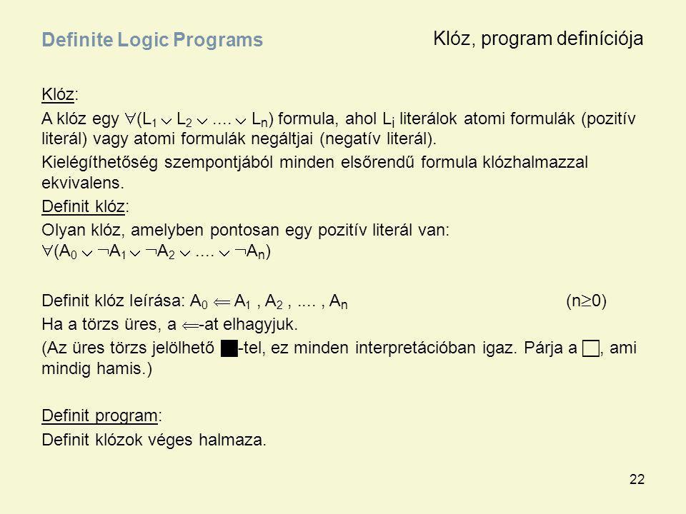 22 Klóz: A klóz egy  (L 1  L 2 ....  L n ) formula, ahol L i literálok atomi formulák (pozitív literál) vagy atomi formulák negáltjai (negatív lit