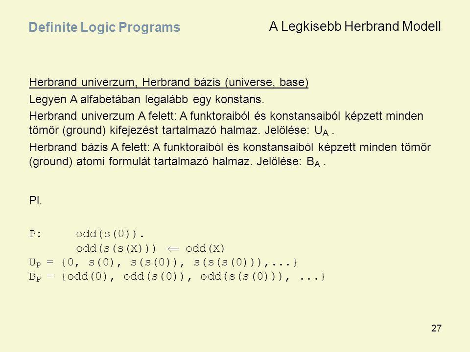 27 Definite Logic Programs Herbrand univerzum, Herbrand bázis (universe, base) Legyen A alfabetában legalább egy konstans. Herbrand univerzum A felett