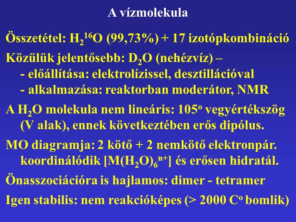 A vízmolekula Összetétel: H 2 16 O (99,73%) + 17 izotópkombináció Közülük jelentősebb: D 2 O (nehézvíz) – - előállítása: elektrolízissel, desztilláció