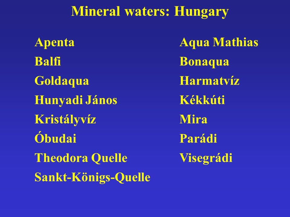 Mineral waters: Hungary ApentaAqua Mathias BalfiBonaqua GoldaquaHarmatvíz Hunyadi JánosKékkúti KristályvízMira ÓbudaiParádi Theodora QuelleVisegrádi S